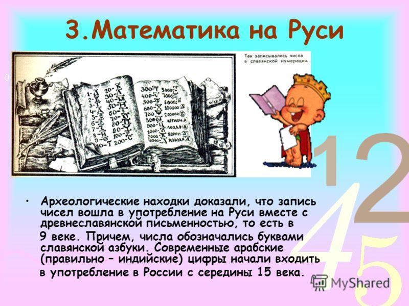 3.Математика на Руси Археологические находки доказали, что запись чисел вошла в употребление на Руси вместе с древнеславянской письменностью, то есть в 9 веке. Причем, числа обозначались буквами славянской азбуки. Современные арабские (правильно – ин