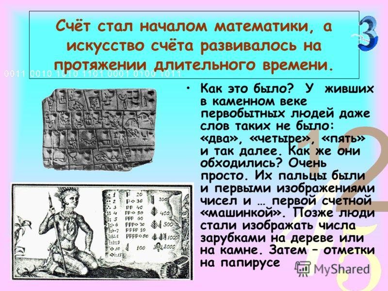 Счёт стал началом математики, а искусство счёта развивалось на протяжении длительного времени. Как это было? У живших в каменном веке первобытных людей даже слов таких не было: «два», «четыре», «пять» и так далее. Как же они обходились? Очень просто.