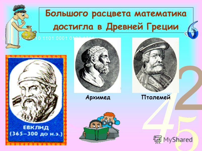 Большого расцвета математика достигла в Древней Греции АрхимедПтолемей