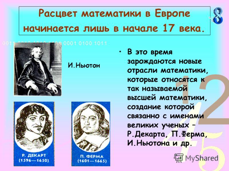 Расцвет математики в Европе начинается лишь в начале 17 века. В это время зарождаются новые отрасли математики, которые относятся к так называемой высшей математики, создание которой связанно с именами великих ученых – Р.Декарта, П.Ферма, И.Ньютона и