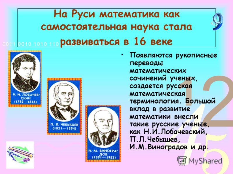 На Руси математика как самостоятельная наука стала развиваться в 16 веке Появляются рукописные переводы математических сочинений ученых, создается русская математическая терминология. Большой вклад в развитие математики внесли такие русские ученые, к