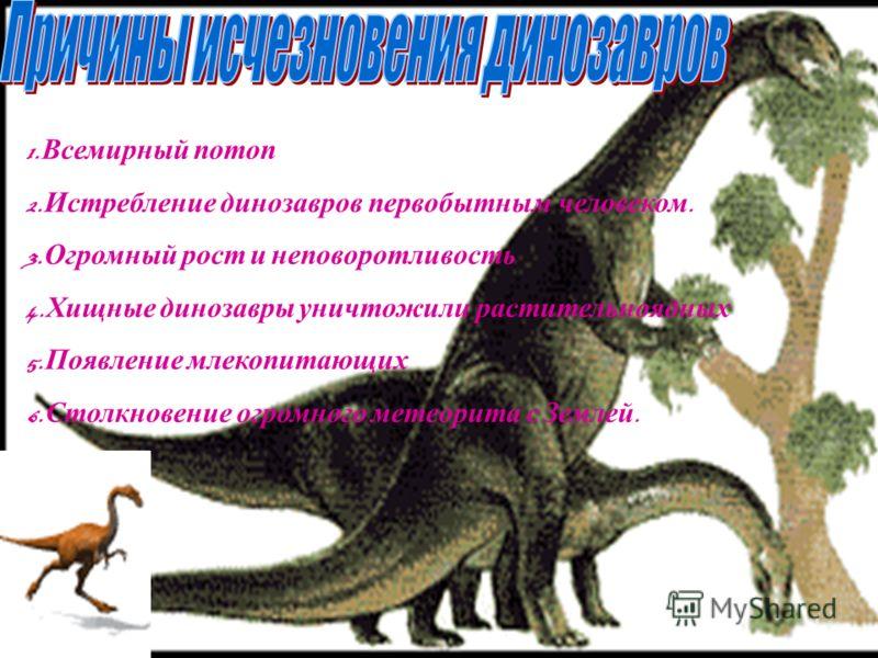 1. Всемирный потоп 2. Истребление динозавров первобытным человеком. 3. Огромный рост и неповоротливость 4. Хищные динозавры уничтожили растительноядных 5. Появление млекопитающих 6. Столкновение огромного метеорита с Землей.