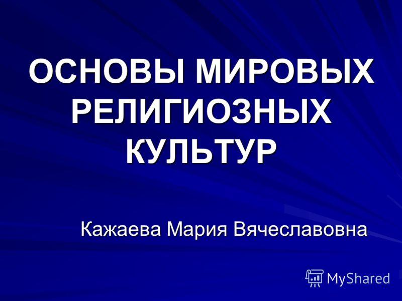 ОСНОВЫ МИРОВЫХ РЕЛИГИОЗНЫХ КУЛЬТУР Кажаева Мария Вячеславовна