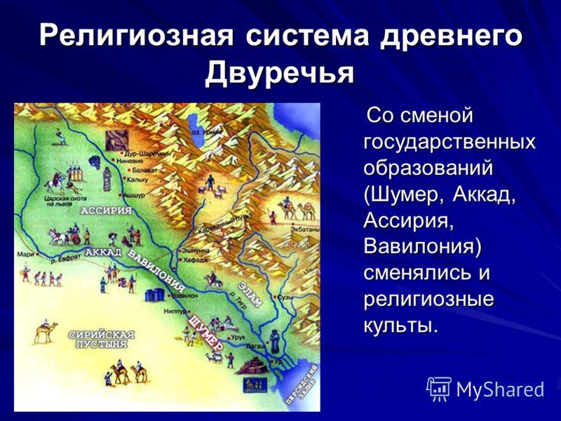 Религиозная система древнего Двуречья Со сменой государственных образований (Шумер, Аккад, Ассирия, Вавилония) сменялись и религиозные культы. Со сменой государственных образований (Шумер, Аккад, Ассирия, Вавилония) сменялись и религиозные культы.