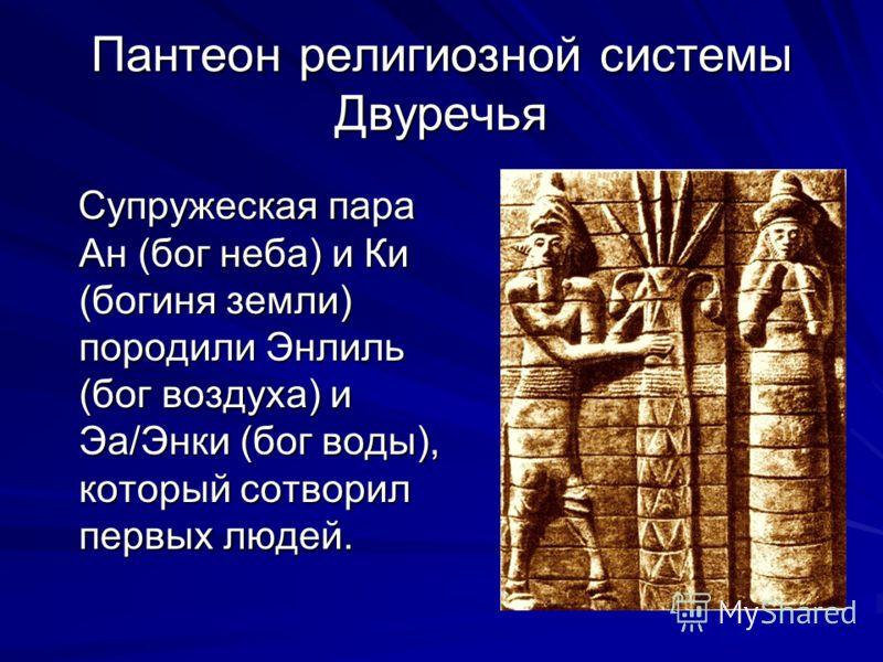 Пантеон религиозной системы Двуречья Супружеская пара Ан (бог неба) и Ки (богиня земли) породили Энлиль (бог воздуха) и Эа/Энки (бог воды), который сотворил первых людей. Супружеская пара Ан (бог неба) и Ки (богиня земли) породили Энлиль (бог воздуха