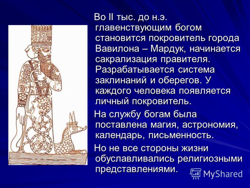 Во II тыс. до н.э. главенствующим богом становится покровитель города Вавилона – Мардук, начинается сакрализация правителя. Разрабатывается система заклинаний и оберегов. У каждого человека появляется личный покровитель. Во II тыс. до н.э. главенству