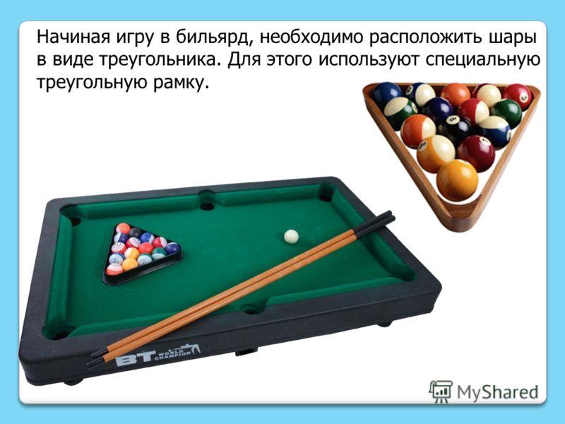 Начиная игру в бильярд, необходимо расположить шары в виде треугольника. Для этого используют специальную треугольную рамку.