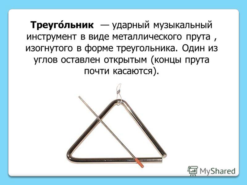 Треуго́льник ударный музыкальный инструмент в виде металлического прута, изогнутого в форме треугольника. Один из углов оставлен открытым (концы прута почти касаются).