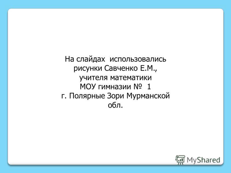 На слайдах использовались рисунки Савченко Е.М., учителя математики МОУ гимназии 1 г. Полярные Зори Мурманской обл.