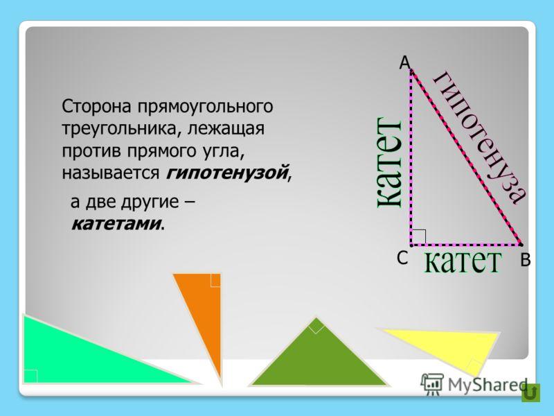 А В С Сторона прямоугольного треугольника, лежащая против прямого угла, называется гипотенузой, а две другие – катетами.