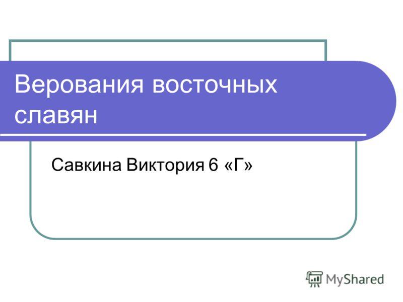 Верования восточных славян Савкина Виктория 6 «Г»
