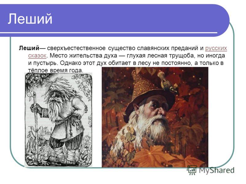 Леший Леший сверхъестественное существо славянских преданий и русских сказок. Место жительства духа глухая лесная трущоба, но иногда и пустырь. Однако этот дух обитает в лесу не постоянно, а только в тёплое время года.русских сказок