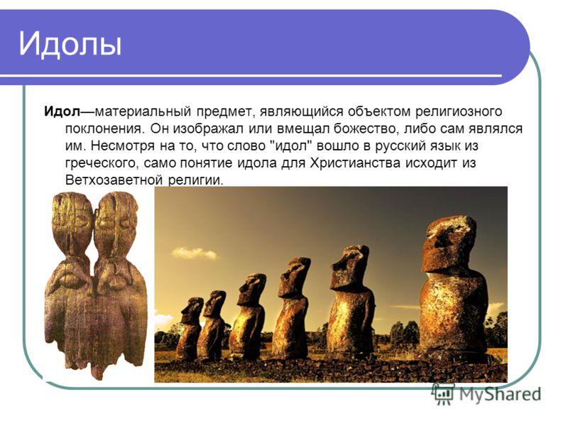 Идолы Идолматериальный предмет, являющийся объектом религиозного поклонения. Он изображал или вмещал божество, либо сам являлся им. Несмотря на то, что слово