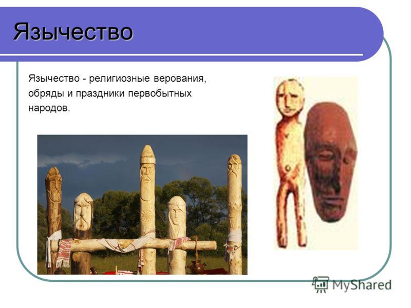 Язычество Язычество - религиозные верования, обряды и праздники первобытных народов.