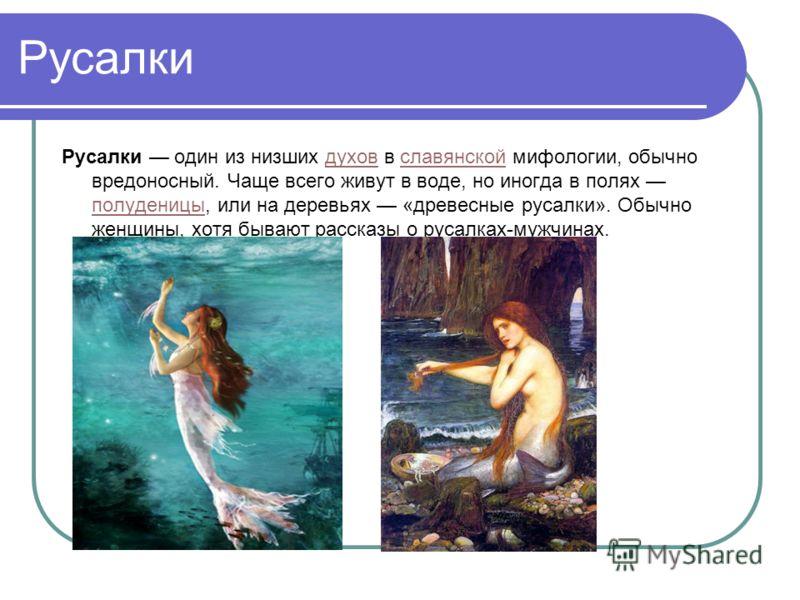 Русалки Русалки один из низших духов в славянской мифологии, обычно вредоносный. Чаще всего живут в воде, но иногда в полях полуденицы, или на деревьях «древесные русалки». Обычно женщины, хотя бывают рассказы о русалках-мужчинах.духовславянской полу