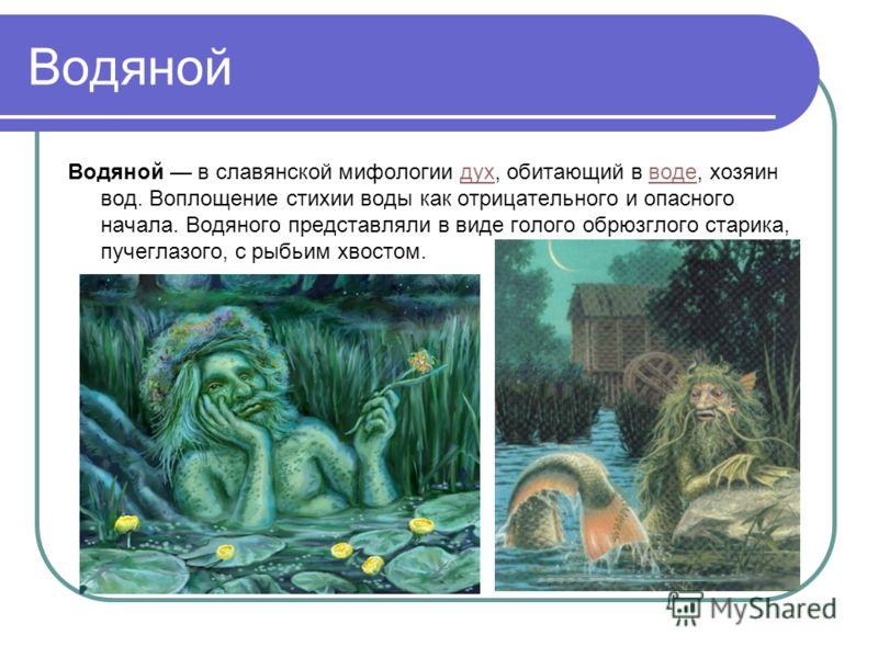 Водяной Водяной в славянской мифологии дух, обитающий в воде, хозяин вод. Воплощение стихии воды как отрицательного и опасного начала. Водяного представляли в виде голого обрюзглого старика, пучеглазого, с рыбьим хвостом.духводе