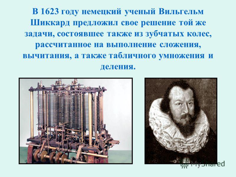 В 1623 году немецкий ученый Вильгельм Шиккард предложил свое решение той же задачи, состоявшее также из зубчатых колес, рассчитанное на выполнение сложения, вычитания, а также табличного умножения и деления.