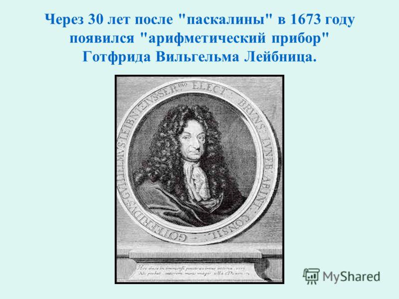Через 30 лет после паскалины в 1673 году появился арифметический прибор Готфрида Вильгельма Лейбница.
