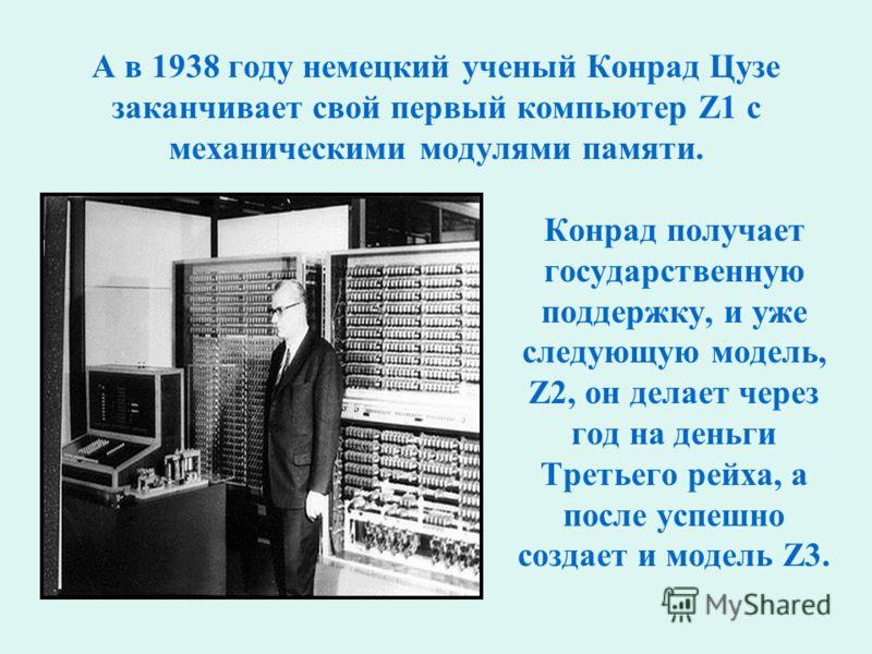 А в 1938 году немецкий ученый Конрад Цузе заканчивает свой первый компьютер Z1 c механическими модулями памяти. Конрад получает государственную поддержку, и уже следующую модель, Z2, он делает через год на деньги Третьего рейха, а после успешно созда