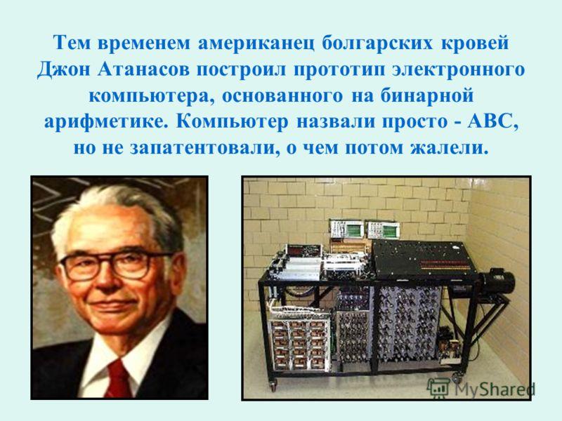 Тем временем американец болгарских кровей Джон Атанасов построил прототип электронного компьютера, основанного на бинарной арифметике. Компьютер назвали просто - ABC, но не запатентовали, о чем потом жалели.