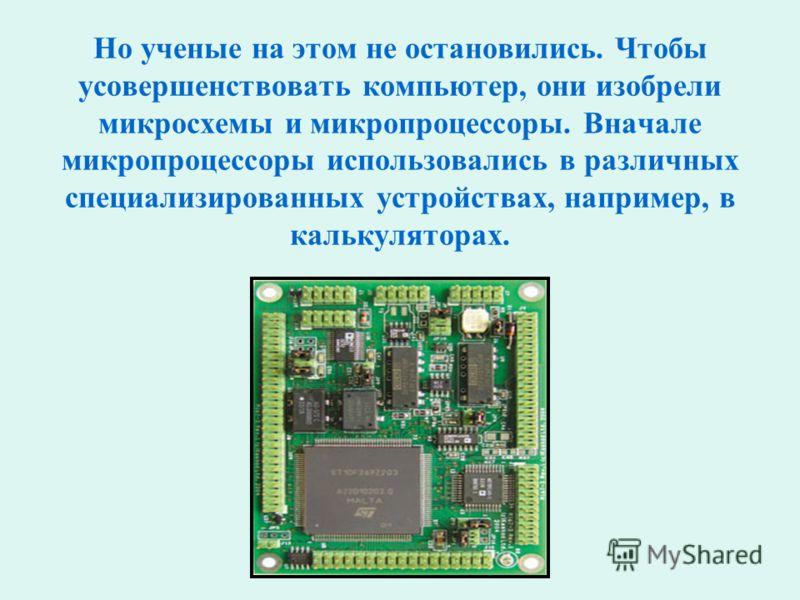 Но ученые на этом не остановились. Чтобы усовершенствовать компьютер, они изобрели микросхемы и микропроцессоры. Вначале микропроцессоры использовались в различных специализированных устройствах, например, в калькуляторах.