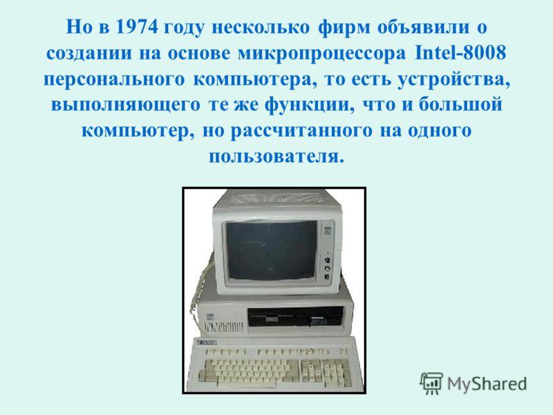 Но в 1974 году несколько фирм объявили о создании на основе микропроцессора Intel-8008 персонального компьютера, то есть устройства, выполняющего те же функции, что и большой компьютер, но рассчитанного на одного пользователя.