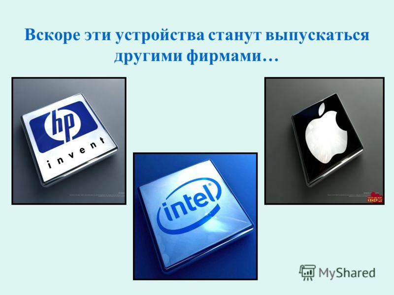Вскоре эти устройства станут выпускаться другими фирмами…