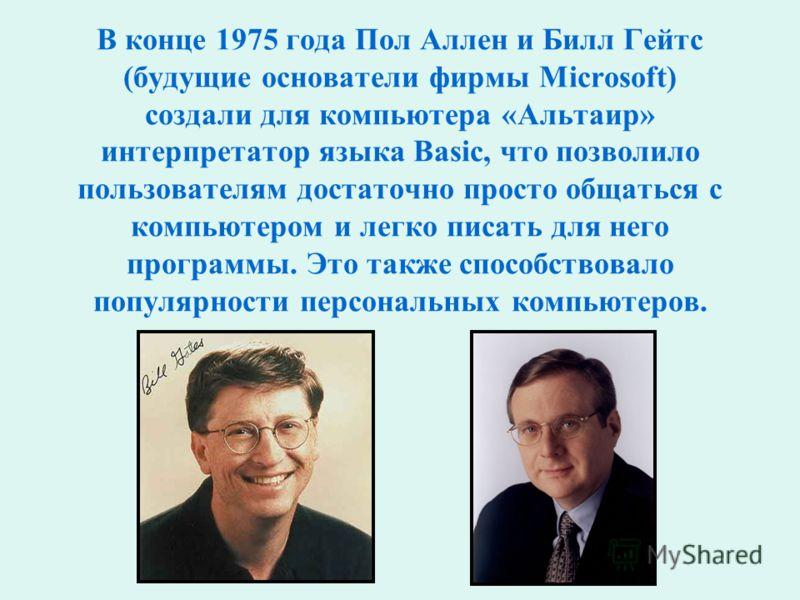 В конце 1975 года Пол Аллен и Билл Гейтс (будущие основатели фирмы Microsoft) создали для компьютера «Альтаир» интерпретатор языка Basic, что позволило пользователям достаточно просто общаться с компьютером и легко писать для него программы. Это такж