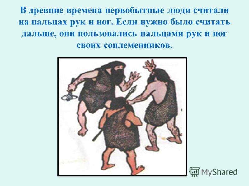 В древние времена первобытные люди считали на пальцах рук и ног. Если нужно было считать дальше, они пользовались пальцами рук и ног своих соплеменников.