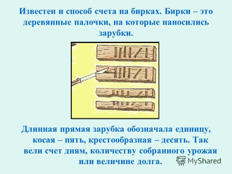 Известен и способ счета на бирках. Бирки – это деревянные палочки, на которые наносились зарубки. Длинная прямая зарубка обозначала единицу, косая – пять, крестообразная – десять. Так вели счет дням, количеству собранного урожая или величине долга.