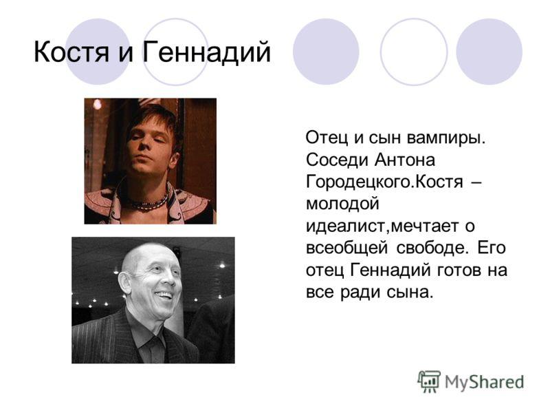 Костя и Геннадий Отец и сын вампиры. Соседи Антона Городецкого.Костя – молодой идеалист,мечтает о всеобщей свободе. Его отец Геннадий готов на все ради сына.