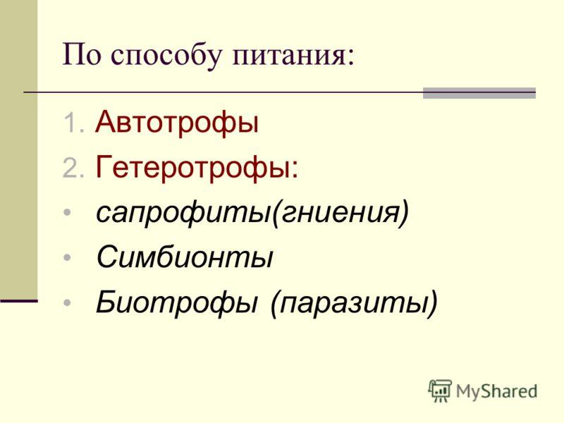 По способу питания: 1. Автотрофы 2. Гетеротрофы: сапрофиты(гниения) Симбионты Биотрофы (паразиты)