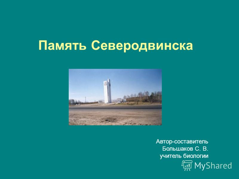 Память Северодвинска Автор-составитель Большаков С. В. учитель биологии
