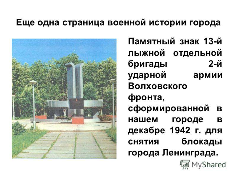 Еще одна страница военной истории города Памятный знак 13-й лыжной отдельной бригады 2-й ударной армии Волховского фронта, сформированной в нашем городе в декабре 1942 г. для снятия блокады города Ленинграда.