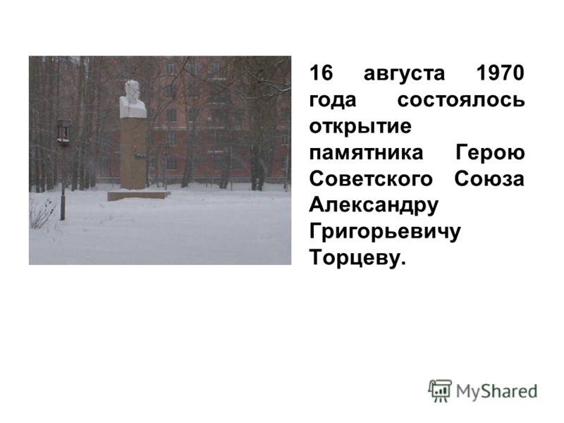 16 августа 1970 года состоялось открытие памятника Герою Советского Союза Александру Григорьевичу Торцеву.