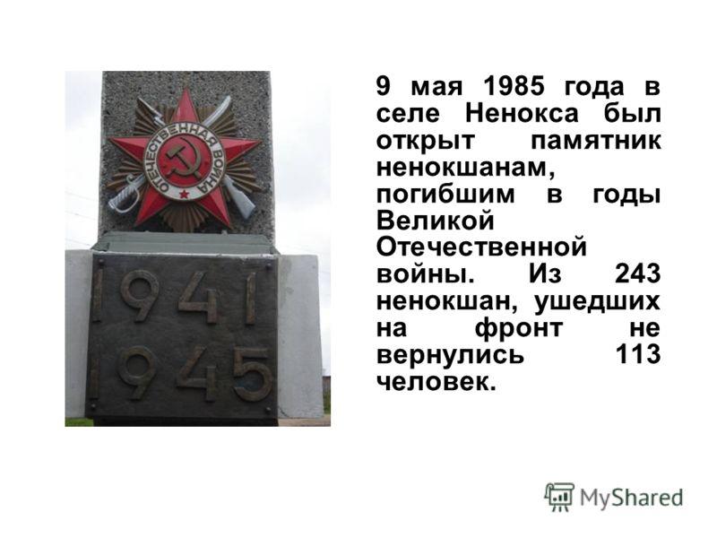 9 мая 1985 года в селе Ненокса был открыт памятник ненокшанам, погибшим в годы Великой Отечественной войны. Из 243 ненокшан, ушедших на фронт не вернулись 113 человек.