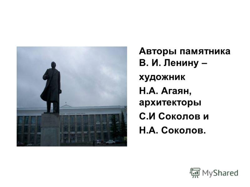 Авторы памятника В. И. Ленину – художник Н.А. Агаян, архитекторы С.И Соколов и Н.А. Соколов.