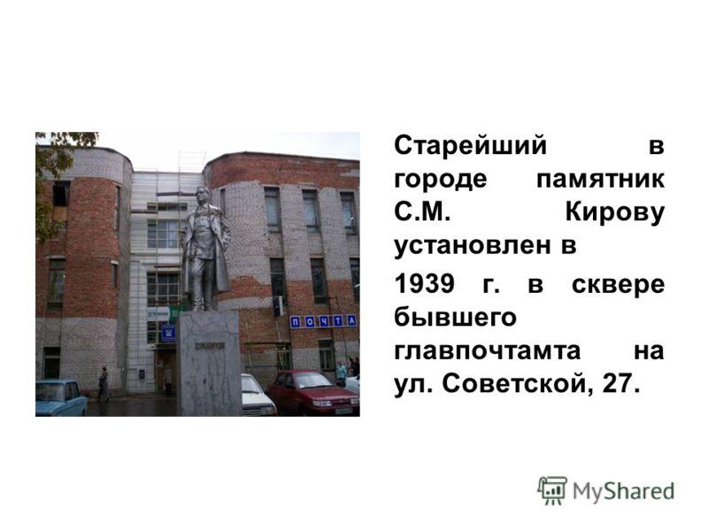 Старейший в городе памятник С.М. Кирову установлен в 1939 г. в сквере бывшего главпочтамта на ул. Советской, 27.