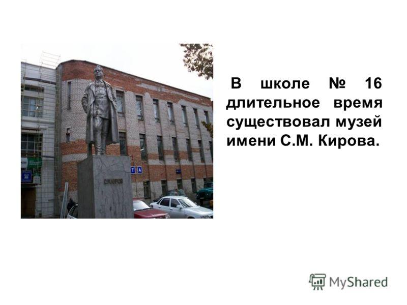 В школе 16 длительное время существовал музей имени С.М. Кирова.