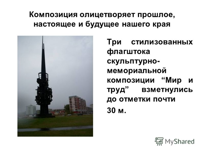 Композиция олицетворяет прошлое, настоящее и будущее нашего края Три стилизованных флагштока скульптурно- мемориальной композиции Мир и труд взметнулись до отметки почти 30 м.