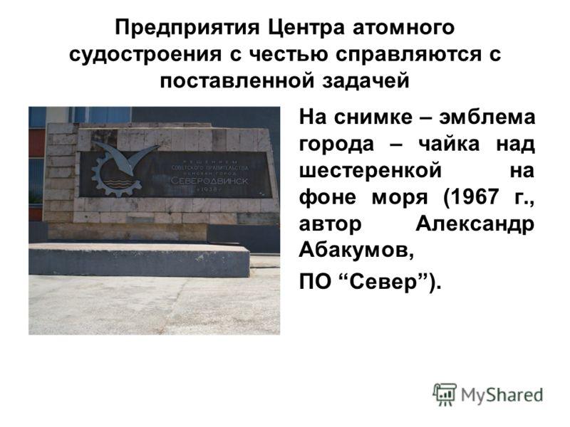 Предприятия Центра атомного судостроения с честью справляются с поставленной задачей На снимке – эмблема города – чайка над шестеренкой на фоне моря (1967 г., автор Александр Абакумов, ПО Север).