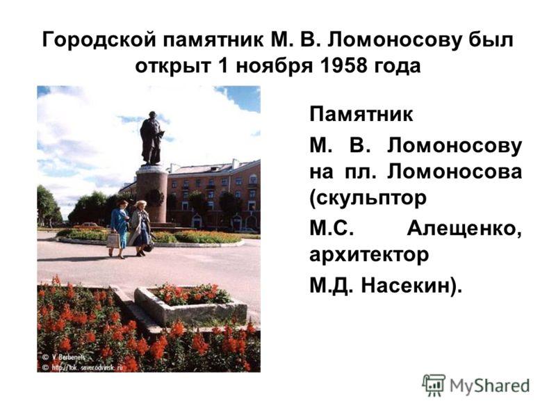 Городской памятник М. В. Ломоносову был открыт 1 ноября 1958 года Памятник М. В. Ломоносову на пл. Ломоносова (скульптор М.С. Алещенко, архитектор М.Д. Насекин).