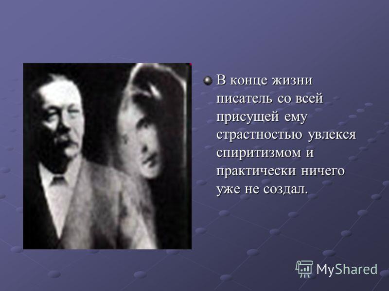 В конце жизни писатель со всей присущей ему страстностью увлекся спиритизмом и практически ничего уже не создал.