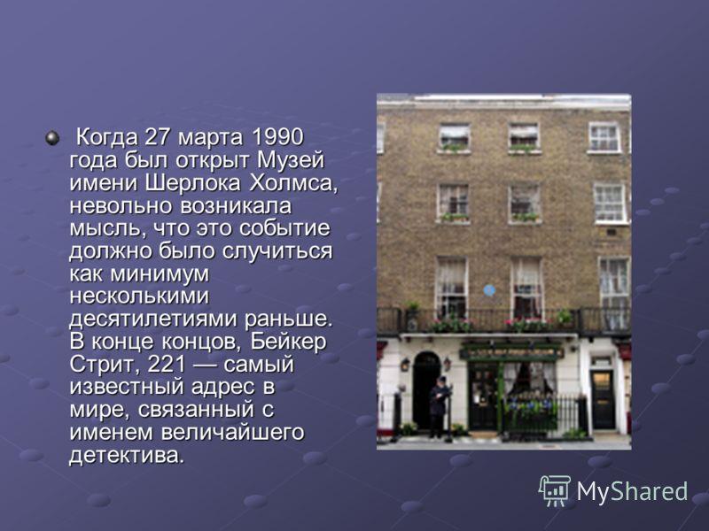Когда 27 марта 1990 года был открыт Музей имени Шерлока Холмса, невольно возникала мысль, что это событие должно было случиться как минимум несколькими десятилетиями раньше. В конце концов, Бейкер Стрит, 221 самый известный адрес в мире, связанный с
