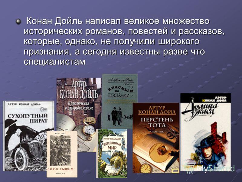 Конан Дойль написал великое множество исторических романов, повестей и рассказов, которые, однако, не получили широкого признания, а сегодня известны разве что специалистам Конан Дойль написал великое множество исторических романов, повестей и расска