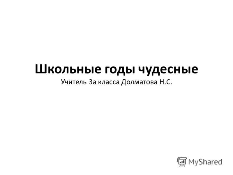 Школьные годы чудесные Учитель 3а класса Долматова Н.С.