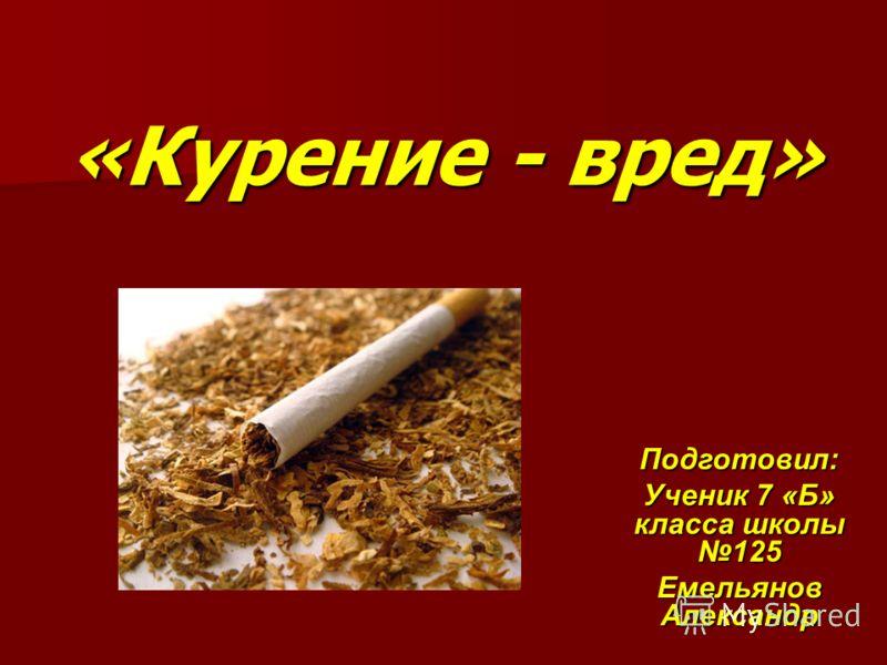 «Курение - вред» Подготовил: Ученик 7 «Б» класса школы 125 Емельянов Александр