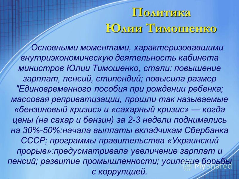 Политика Юлии Тимошенко Основными моментами, характеризовавшими внутриэкономическую деятельность кабинета министров Юлии Тимошенко, стали: повышение зарплат, пенсий, стипендий; повысила размер