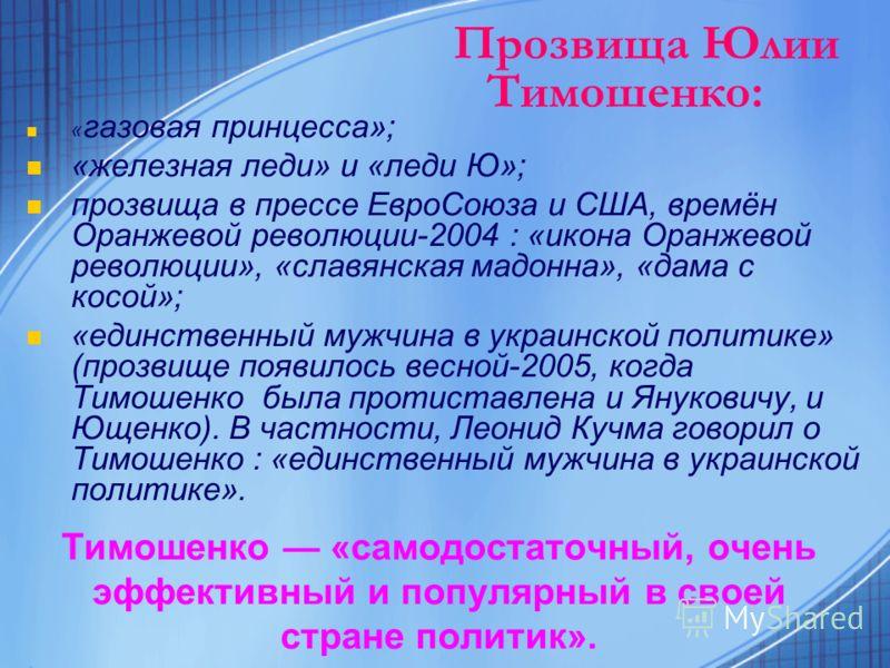 Тимошенко «самодостаточный, очень эффективный и популярный в своей стране политик». « газовая принцесса»; «железная леди» и «леди Ю»; прозвища в прессе ЕвроСоюза и США, времён Оранжевой революции-2004 : «икона Оранжевой революции», «славянская мадонн