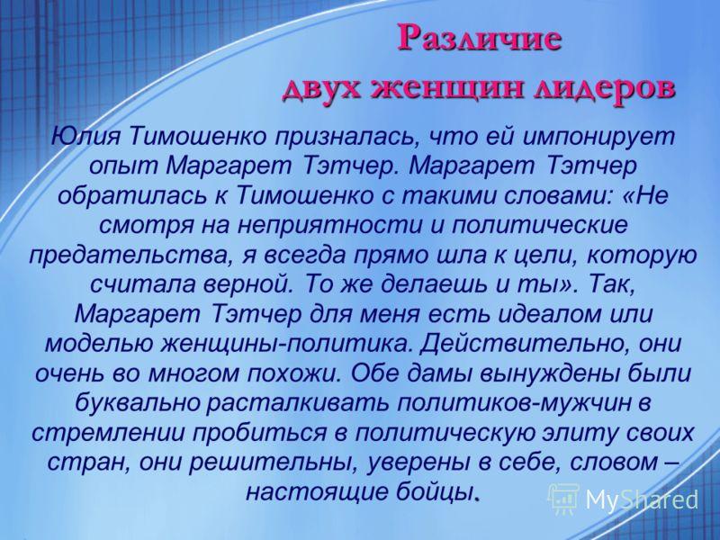 Различие двух женщин лидеров. Юлия Тимошенко призналась, что ей импонирует опыт Маргарет Тэтчер. Маргарет Тэтчер обратилась к Тимошенко с такими словами: «Не смотря на неприятности и политические предательства, я всегда прямо шла к цели, которую счит
